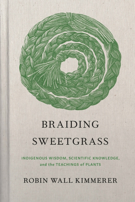 Braiding Sweetgrass: Indigenous Wisdom, Scientific Knowledge and the Teachings of Plants. Robin...