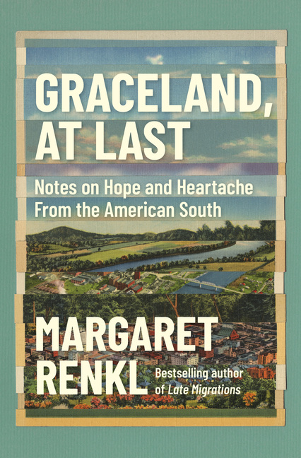 Graceland, At Last: Notes on Hope and Heartache From the American South. Margaret Renkl.