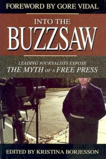 Into the Buzzsaw: Leading Journalists Expose the Myth of a Free Press. Kristina Borjesson, Gore...