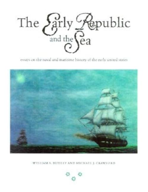 The Early Republic and the Sea: Essays on the Naval and Maritime History of the Early United States