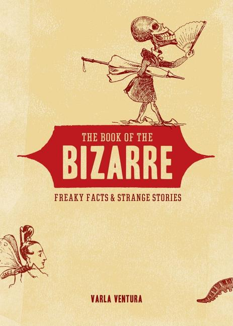 Book of the Bizarre: Freaky Facts and Strange Stories. VARLA VENTURA