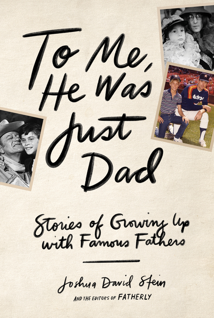 To Me, He Was Just Dad: Stories of Growing Up with Famous Fathers. Joshua David Stein.
