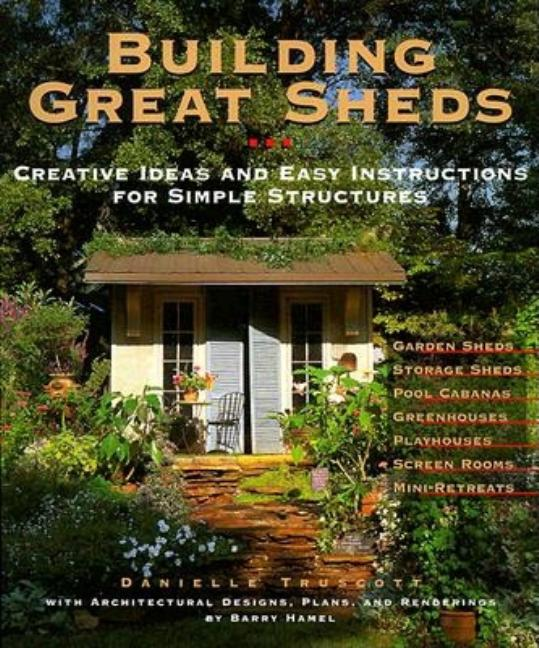 Building Great Sheds: Creative Ideas & Easy Instructions for Simple Structures. Danielle Truscott