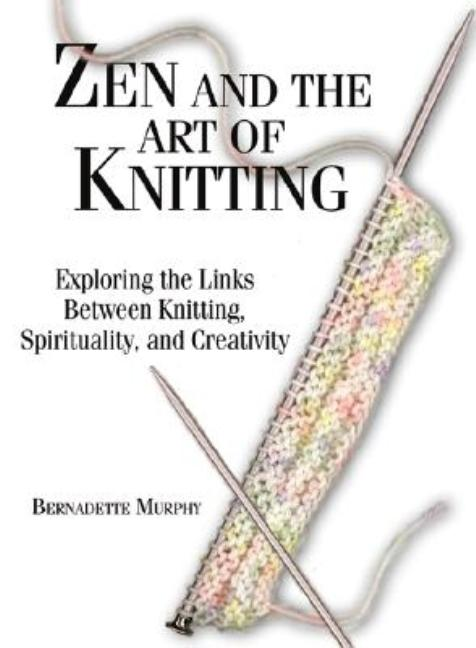 Zen and the Art of Knitting : Exploring the Links Between Knitting, Spirituality, and Creativity. BERNADETTE MURPHY.