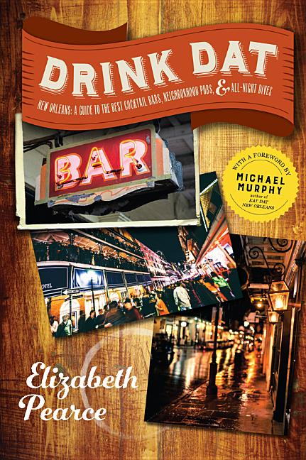 Drink Dat New Orleans: A Guide to the Best Cocktail Bars, Neighborhood Pubs, and All-Night Dives....