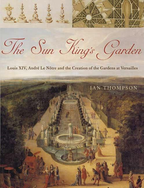 Sun King's Garden: Louis XIV, Andre Le Notre and the Creation of the Gardens of Versailles. Ian...