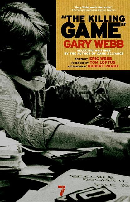The Killing Game: Selected Writings by the author of Dark Alliance. Gary Webb