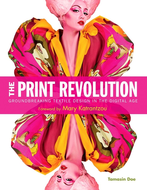 The Print Revolution - Groundbreaking Textile Design in the Digital Age. Tamasin Doe.