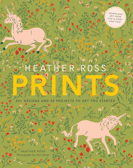Heather Ross Prints: 50+ Designs and 20 Projects to Get You Started. Heather Ross