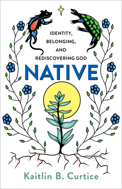 Native: Identity, Belonging, and Rediscovering God. Kaitlin B. Curtice
