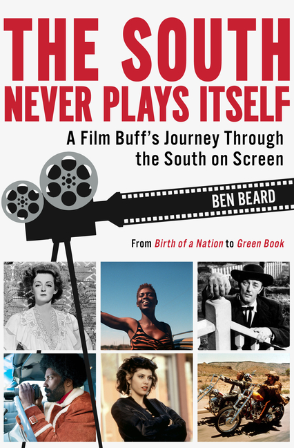 The South Never Plays Itself: A Film Buff's Journey Through the South on Screen. Ben Beard