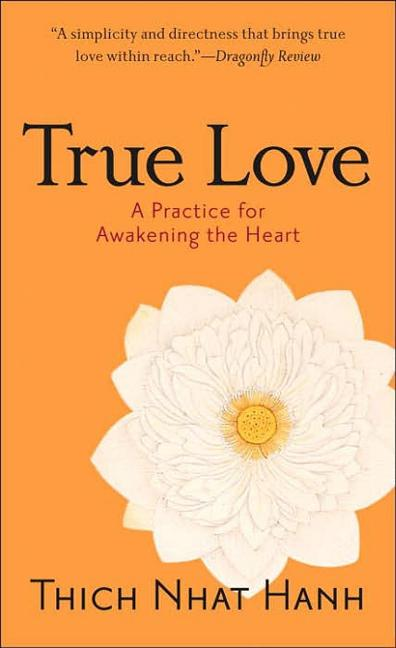 True Love: A Practice for Awakening the Heart. Thich Nhat Hanh
