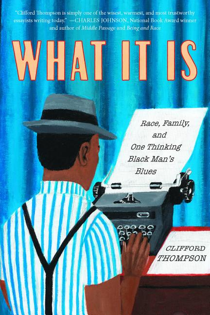 What It Is: Race, Family, and One Thinking Black Man's Blues. Clifford Thompson