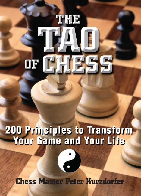 Tao of Chess : 200 Principles to Transform Your Game and Your Life. PETER KURZDORFER