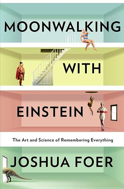 Moonwalking with Einstein: The Art and Science of Remembering Everything. Joshua Foer.