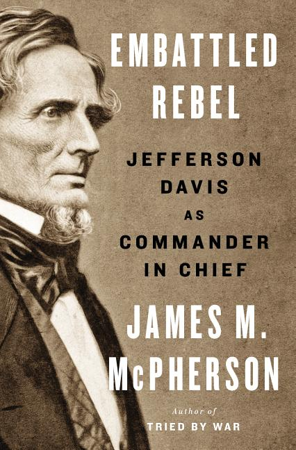 Embattled Rebel: Jefferson Davis as Commander in Chief. James M. McPherson