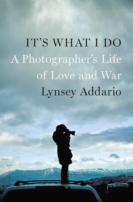 It's What I Do: A Photographer's Life of Love and War. Lynsey Addario.