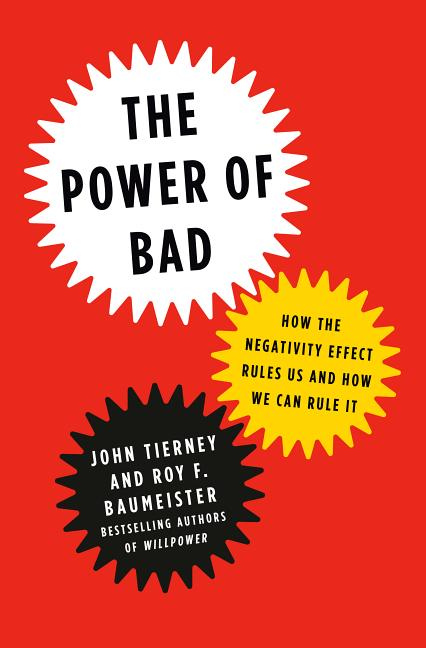 Power of Bad: How the Negativity Effect Rules Us and How We Can Rule It. Roy F. Baumeister John...
