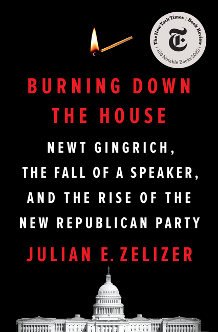 Burning Down the House: Newt Gingrich, the Fall of a Speaker, and the Rise of the New Republican Party. Julian E. Zelizer.