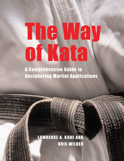 The Way of Kata: A Comprehensive Guide for Deciphering Martial Applications. Kris Wilder Lawrence...