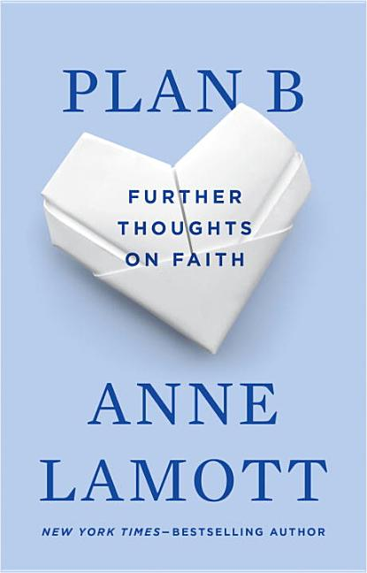 Plan B: Further Thoughts on Faith. ANNE LAMOTT.