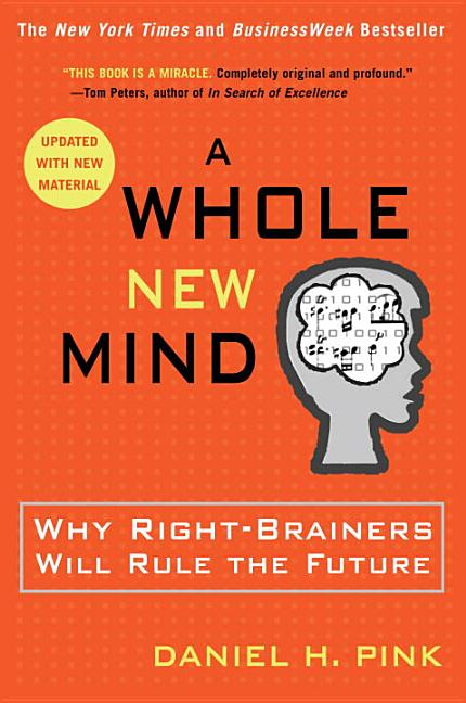 A Whole New Mind: Why Right-Brainers Will Rule the Future. DANIEL PINK.