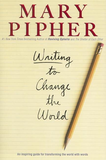 Writing to Change the World. MARY PIPHER