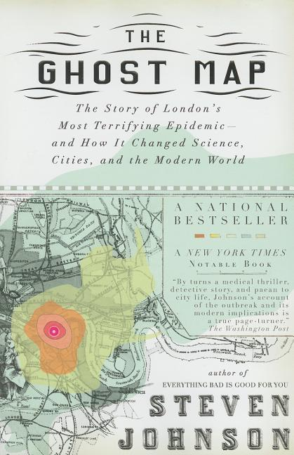 The Ghost Map: The Story of London's Most Terrifying Epidemic--and How It Changed Science, Cities, and the Modern World. STEVEN JOHNSON.