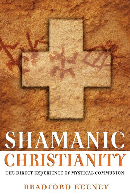 Shamanic Christianity: The Direct Experience of Mystical Communion. Bradford Keeney