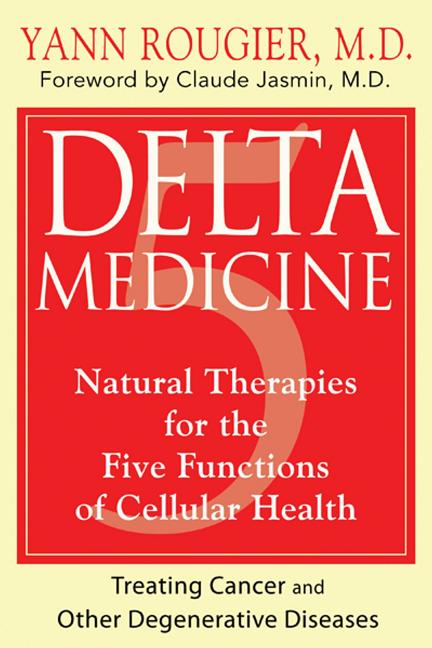 Delta Medicine: Natural Therapies for the Five Functions of Cellular Health. Yann Rougier M. D