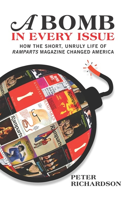 A Bomb in Every Issue: How the Short, Unruly Life of Ramparts Magazine Changed America. Peter Richardson.