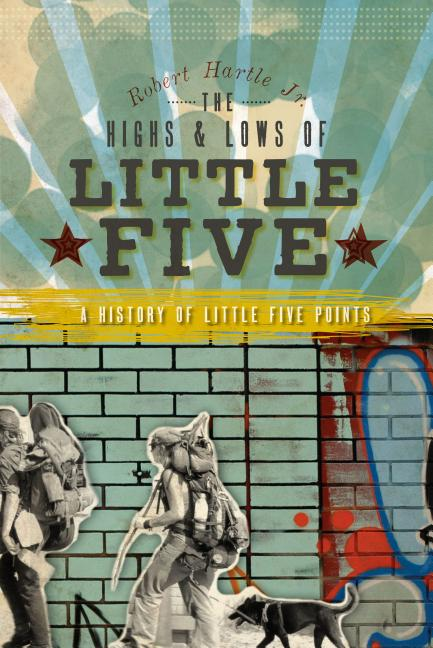 The Highs & Lows of Little Five (GA): A History of Little Five Points. Robert Hartle Jr