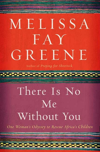 There Is No Me Without You: One Woman's Odyssey to Rescue Africa's Children. MELISSA FAY GREENE.