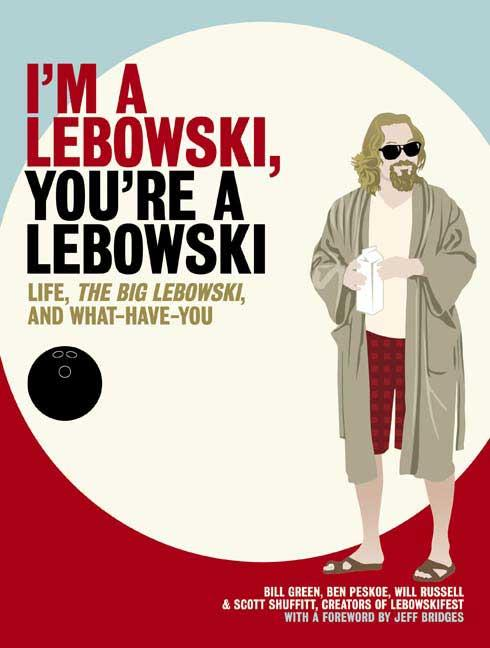 I'm a Lebowski, You're a Lebowski: Life, The Big Lebowski, and What Have You. BILL GREEN, WILL,...