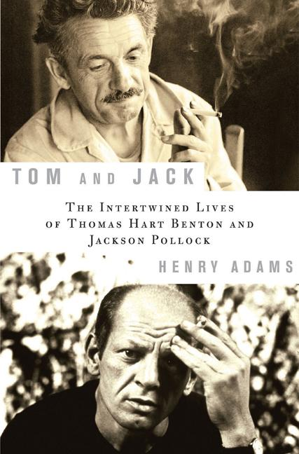 Tom and Jack: The Intertwined Lives of Thomas Hart Benton and Jackson Pollock. HENRY ADAMS