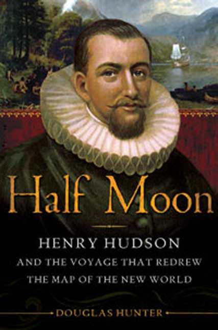 Half Moon: Henry Hudson and the Voyage That Redrew the Map of the New World. Doug Hunter,...