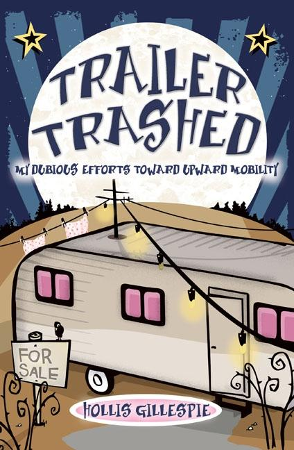 Trailer Trashed: My Dubious Efforts Toward Upward Mobility. HOLLIS GILLESPIE