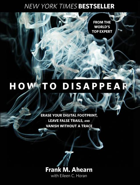 How to Disappear: Erase Your Digital Footprint, Leave False Trails, and Vanish without a Trace....