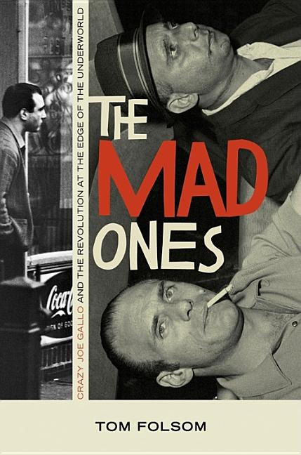 The Mad Ones: Crazy Joe Gallo and the Revolution at the Edge of the Underworld. TOM FOLSOM