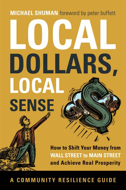 Local Dollars, Local Sense: How to Shift Your Money from Wall Street to Main Street and Achieve Real Prosperity--A Resilient Communities Guide. Michael Shuman.