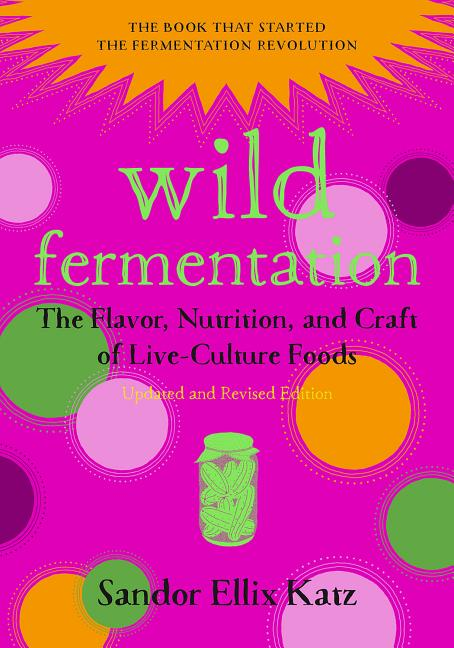 Wild Fermentation: The Flavor, Nutrition, and Craft of Live-Culture Foods, 2nd Edition. Sandor...