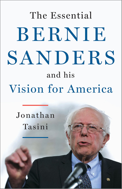 The Essential Bernie Sanders and His Vision for America. Jonathan Tasini.