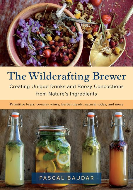 The Wildcrafting Brewer: Creating Unique Drinks and Boozy Concoctions from Nature's Ingredients....