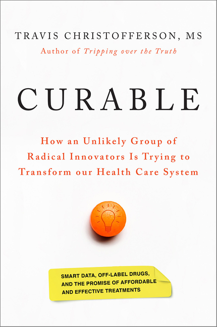 Curable: How an Unlikely Group of Radical Innovators is Trying to Transform our Health Care System. Travis Christofferson.