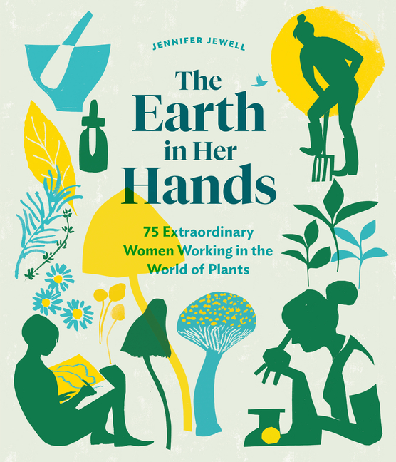 The Earth in Her Hands: 75 Extraordinary Women Working in the World of Plants. Jennifer Jewell