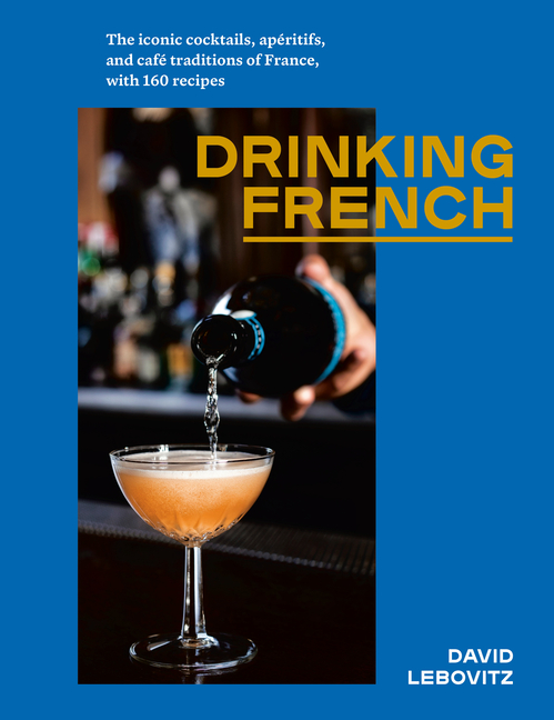 Drinking French: The Iconic Cocktails, Apéritifs, and Café Traditions of France, with 160...