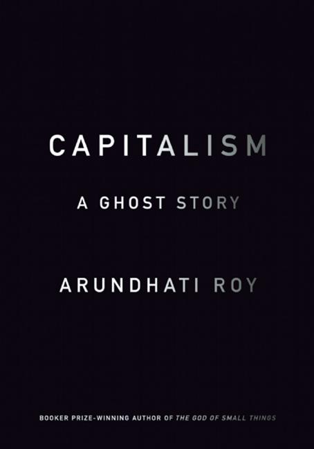 Capitalism: A Ghost Story. Arundhati Roy