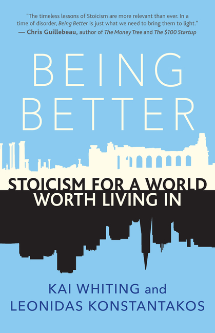 Being Better: Stoicism for a World Worth Living In. Kai Whiting, Leonidas, Konstantakos.