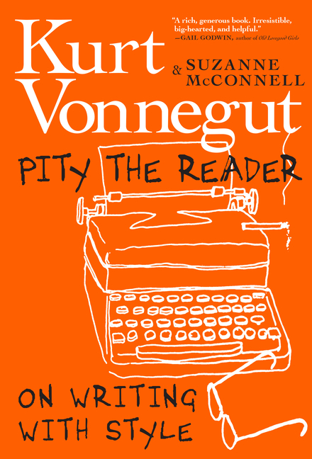 Pity the Reader: On Writing with Style. Suzanne McConnell Kurt Vonnegut