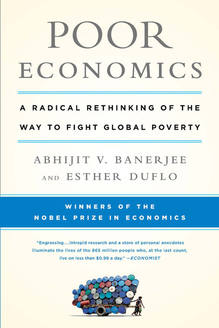 Poor Economics: A Radical Rethinking of the Way to Fight Global Poverty. Abhijit Vinayak...